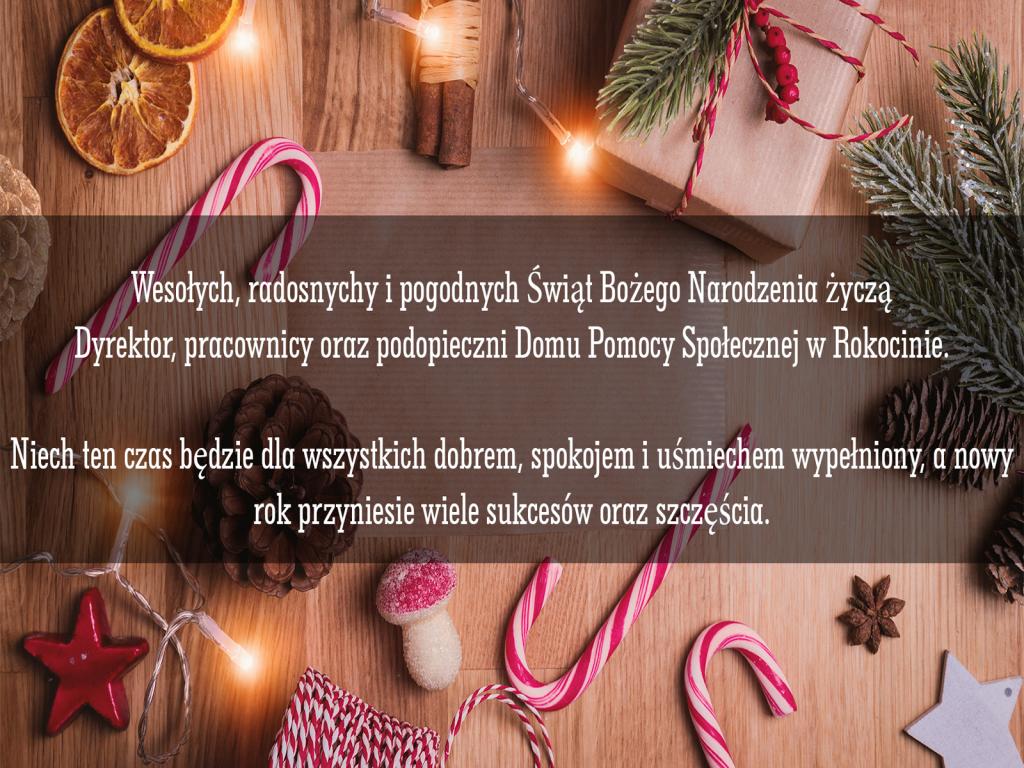 Życzenia  świąteczno-noworoczne Wesołych, radosnych i pogodnych Świąt Bożego Narodzenia życzą Dyrektor, pracownicy oraz podopieczni Domu Pomocy Społecznej w Rokocinie. Niech ten czas będzie dla wszystkich dobrem, spokojem i uśmiechem wypełniony, a nowy rok przyniesie wiele sukcesów oraz szczęścia.